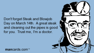 3_dont-forget-steak-and-blowjob-day-on-march-14th-a-great-steak-and-cleaning-out-the-pipes-is-good-for-you-trust-me-im-a-doctor